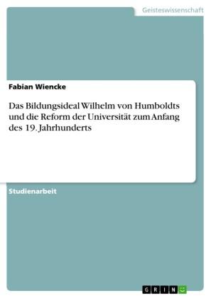 Das Bildungsideal Wilhelm von Humboldts und die Reform der Universität zum Anfang des 19. Jahrhunderts