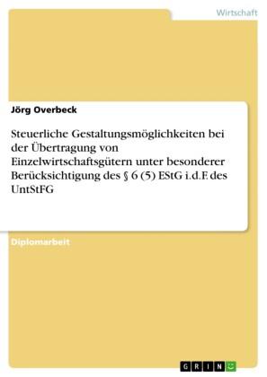 Steuerliche Gestaltungsmöglichkeiten bei der Übertragung von Einzelwirtschaftsgütern unter besonderer Berücksichtigung des 6 (5) EStG i.d.F. des UntStFG
