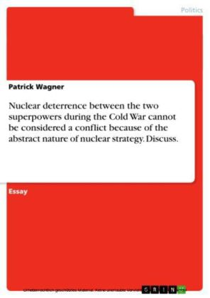 Nuclear deterrence between the two superpowers during the Cold War cannot be considered a conflict because of the abstract nature of nuclear strategy. Discuss.