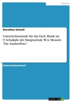 Unterrichtsstunde für das Fach Musik im 9. Schuljahr der Hauptschule: W.A. Mozarts 'Die Zauberflöte'