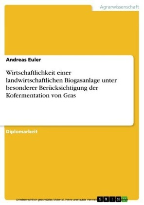 Wirtschaftlichkeit einer landwirtschaftlichen Biogasanlage unter besonderer Berücksichtigung der Kofermentation von Gras
