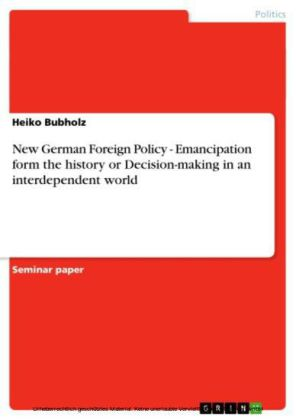 New German Foreign Policy - Emancipation form the history or Decision-making in an interdependent world