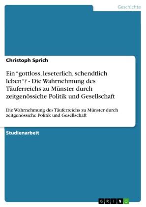 Ein 'gottloss, leseterlich, schendtlich leben'? - Die Wahrnehmung des Täuferreichs zu Münster durch zeitgenössiche Politik und Gesellschaft