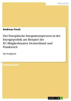 Der Europäische Integrationsprozess in der Energiepolitik am Beispiel der EU-Mitgliedstaaten Deutschland und Frankreich