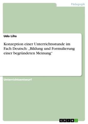 Konzeption einer Unterrichtsstunde im Fach Deutsch: 'Bildung und Formulierung einer begründeten Meinung'