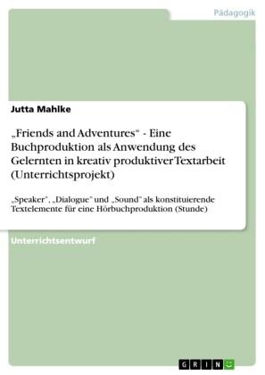 'Friends and Adventures' - Eine Buchproduktion als Anwendung des Gelernten in kreativ produktiver Textarbeit (Unterrichtsprojekt)