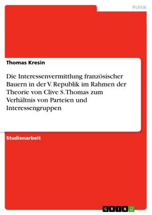 Die Interessenvermittlung französischer Bauern in der V. Republik im Rahmen der Theorie von Clive S. Thomas zum Verhältnis von Parteien und Interessengruppen