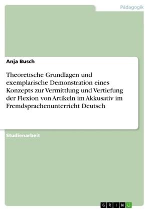 Theoretische Grundlagen und exemplarische Demonstration eines Konzepts zur Vermittlung und Vertiefung der Flexion von Artikeln im Akkusativ im Fremdsprachenunterricht Deutsch