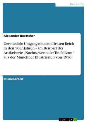Der mediale Umgang mit dem Dritten Reich in den 50er Jahren - am Beispiel der Artikelserie 'Nachts, wenn der Teufel kam' aus der Münchner Illustrierten von 1956