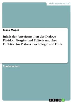 Inhalt der Jenseitsmythen der Dialoge Phaidon, Gorgias und Politeia und ihre Funktion für Platons Psychologie und Ethik
