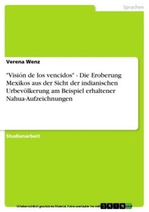 'Visión de los vencidos' - Die Eroberung Mexikos aus der Sicht der indianischen Urbevölkerung am Beispiel erhaltener Nahua-Aufzeichnungen