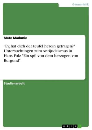 Ey, hat dich der teufel herein getragen Untersuchungen zum Antijudaismus in Hans Folz Ein spil von dem herzogen von Burgund