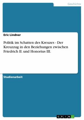 Politik im Schatten des Kreuzes - Der Kreuzzug in den Beziehungen zwischen Friedrich II. und Honorius III.