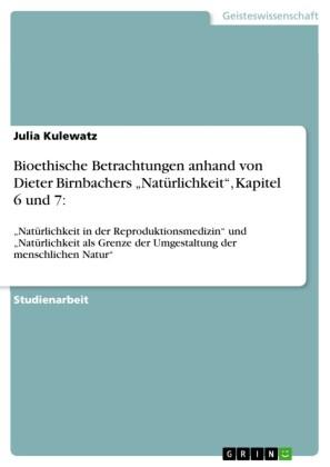 Bioethische Betrachtungen anhand von Dieter Birnbachers 'Natürlichkeit', Kapitel 6 und 7:
