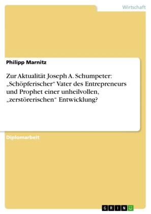 Zur Aktualität Joseph A. Schumpeter: 'Schöpferischer' Vater des Entrepreneurs und Prophet einer unheilvollen, 'zerstörerischen' Entwicklung?