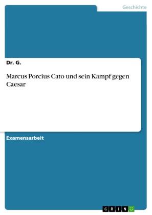 Marcus Porcius Cato und sein Kampf gegen Caesar
