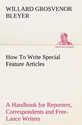 How To Write Special Feature Articles A Handbook for Reporters, Correspondents and Free-Lance Writers Who Desire to Cont