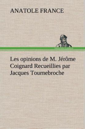 Les opinions de M. Jérôme Coignard Recueillies par Jacques Tournebroche