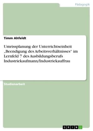 Umrissplanung der Unterrichtseinheit 'Beendigung des Arbeitsverhältnisses' im Lernfeld 7 des Ausbildungsberufs Industriekaufmann/Industriekauffrau