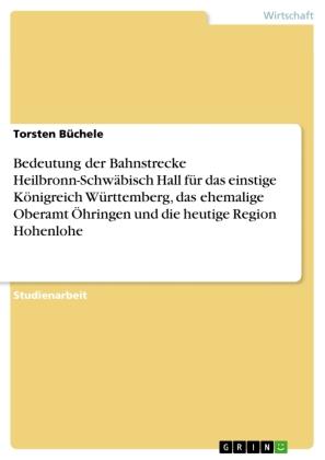 Bedeutung der Bahnstrecke Heilbronn-Schwäbisch Hall für das einstige Königreich Württemberg, das ehemalige Oberamt Öhrin