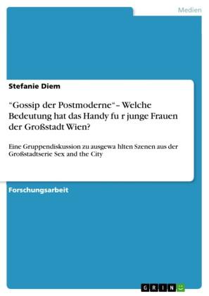 'Gossip der Postmoderne'- Welche Bedeutung hat das Handy für junge Frauen der Großstadt Wien?