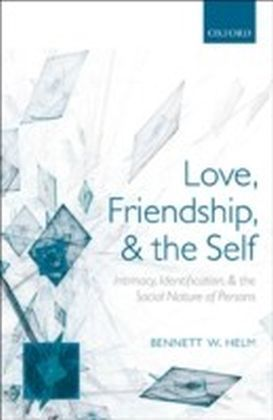 Love, Friendship, and the Self Intimacy, Identification, and the Social Nature of Persons