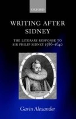 Writing after Sidney The Literary Response to Sir Philip Sidney 1586-1640