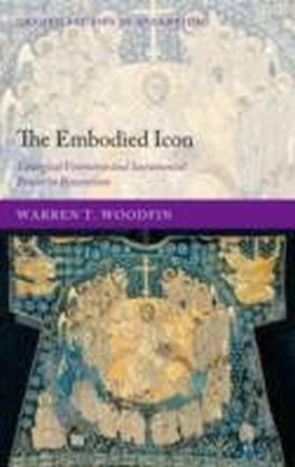 Embodied Icon Liturgical Vestments and Sacramental Power in Byzantium