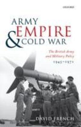 Army, Empire, and Cold War The British Army and Military Policy, 1945-1971
