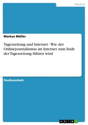 Tageszeitung und Internet - Wie der Onlinejournalismus im Internet zum Ende der Tageszeitung führen wird
