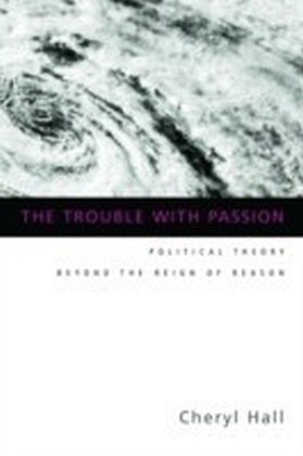 Trouble With Passion: Political Theory Beyond the Reign of Reason