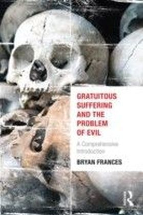Gratuitous Suffering and the Problem of Evil: A Comprehensive Introduction