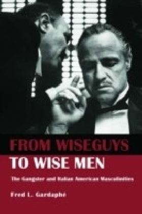 From Wise Guys to Wise Men: The Gangster and Italian American Masculinities