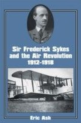 Sir Frederick Sykes and the Air Revolution 1912-1918