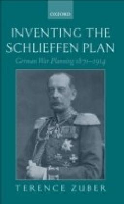 Inventing the Schlieffen Plan:German War Planning 1871-1914