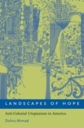 Landscapes of Hope Anti-Colonial Utopianism in America