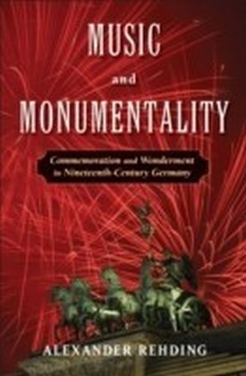 Music and Monumentality Commemoration and Wonderment in Nineteenth Century Germany