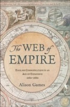 Web of Empire English Cosmopolitans in an Age of Expansion, 1560-1660
