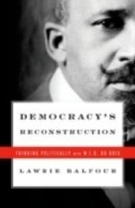 Democracy's Reconstruction Thinking Politically with W.E.B. Du Bois