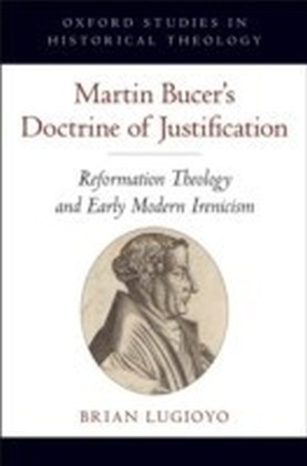 Martin Bucer's Doctrine of Justification Reformation Theology and Early Modern Irenicism