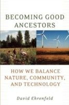 Becoming Good Ancestors How We Balance Nature, Community, and Technology