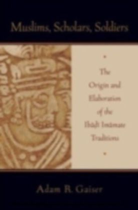 Muslims, Scholars, Soldiers The Origin and Elaboration of the Ibadi Imamate Traditions