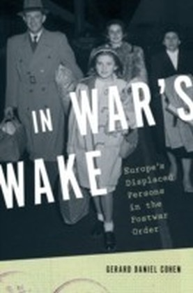 In War's Wake Europe's Displaced Persons in the Postwar Order