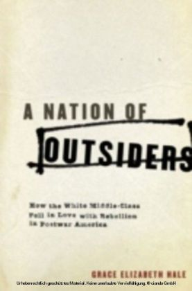 Nation of Outsiders How the White Middle Class Fell in Love with Rebellion in Postwar America
