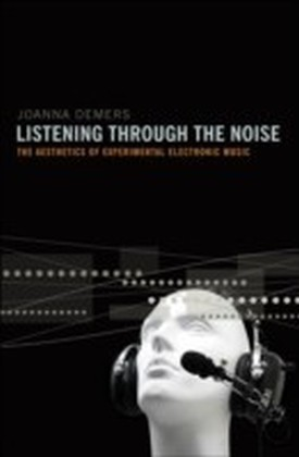 Listening through the Noise The Aesthetics of Experimental Electronic Music