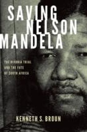 Saving Nelson Mandela The Rivonia Trial and the Fate of South Africa