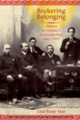 Brokering Belonging Chinese in Canada's Exclusion Era, 1885-1945