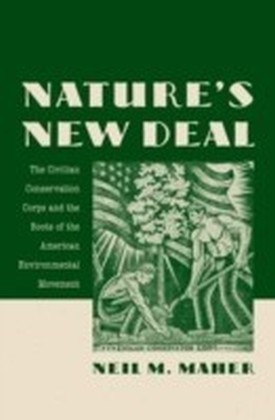 Nature's New Deal The Civilian Conservation Corps and the Roots of the American Environmental Movement