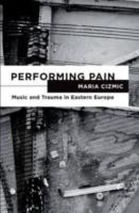 Performing Pain Music and Trauma in Eastern Europe