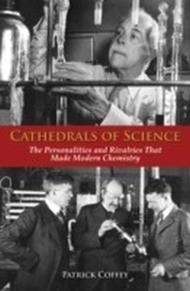 Cathedrals of Science The Personalities and Rivalries That Made Modern Chemistry